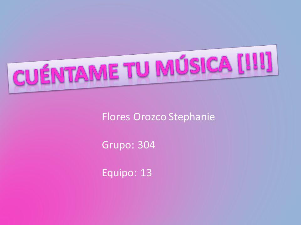 Cuéntame tu música [!!!] Flores Orozco Stephanie Grupo: 304 Equipo: 13